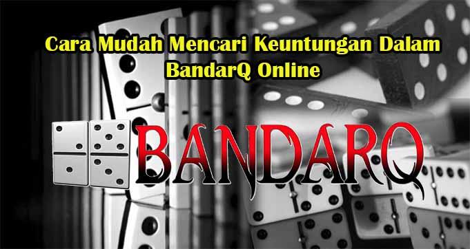 Cara Mudah Mencari Keuntungan Dalam BandarQ Online